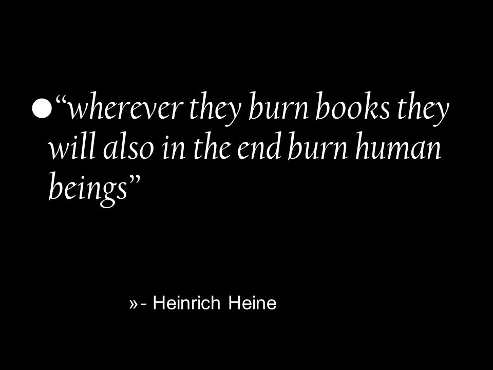 wherever they burn books they will also in the end burn human beings »- Heinrich Heine