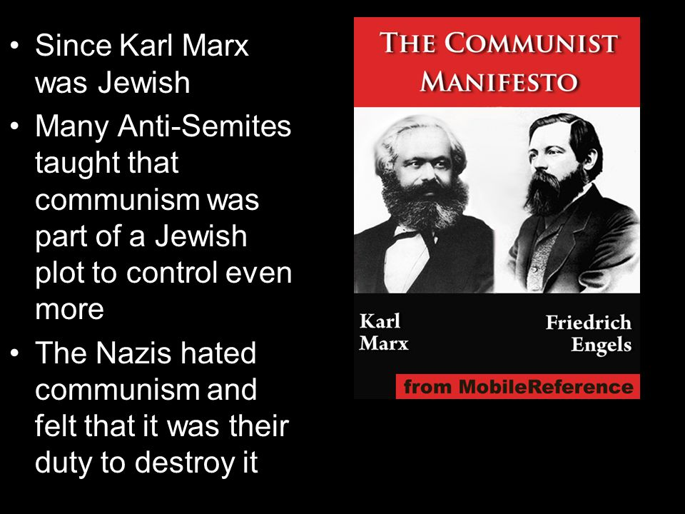 Since Karl Marx was Jewish Many Anti-Semites taught that communism was part of a Jewish plot to control even more The Nazis hated communism and felt that it was their duty to destroy it