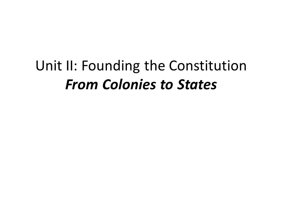 Unit II: Founding the Constitution From Colonies to States