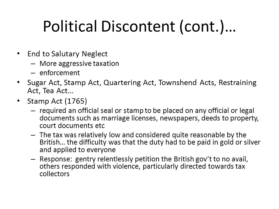 Political Discontent (cont.)… End to Salutary Neglect – More aggressive taxation – enforcement Sugar Act, Stamp Act, Quartering Act, Townshend Acts, Restraining Act, Tea Act… Stamp Act (1765) – required an official seal or stamp to be placed on any official or legal documents such as marriage licenses, newspapers, deeds to property, court documents etc – The tax was relatively low and considered quite reasonable by the British… the difficulty was that the duty had to be paid in gold or silver and applied to everyone – Response: gentry relentlessly petition the British gov't to no avail, others responded with violence, particularly directed towards tax collectors