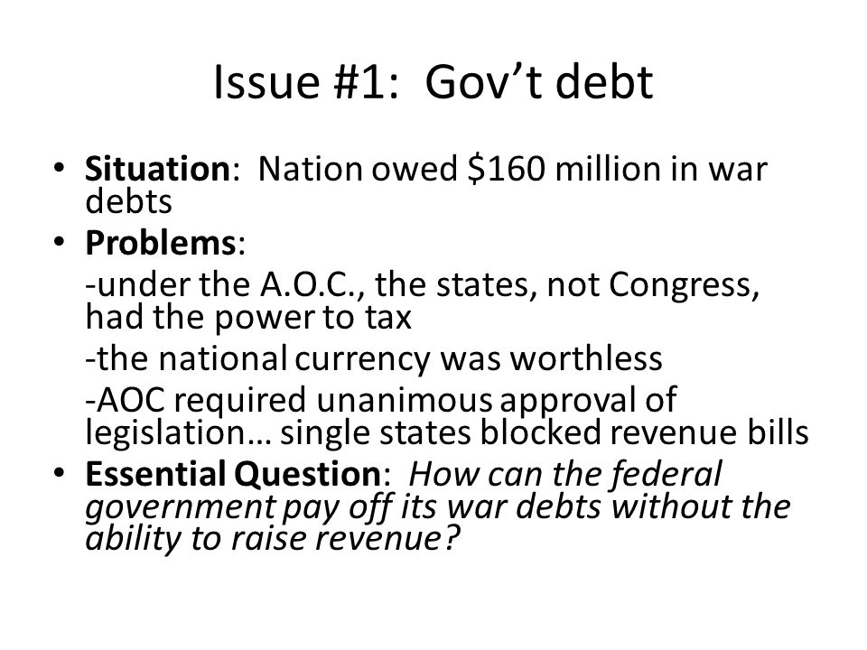 Issue #1: Gov't debt Situation: Nation owed $160 million in war debts Problems: -under the A.O.C., the states, not Congress, had the power to tax -the national currency was worthless -AOC required unanimous approval of legislation… single states blocked revenue bills Essential Question: How can the federal government pay off its war debts without the ability to raise revenue?