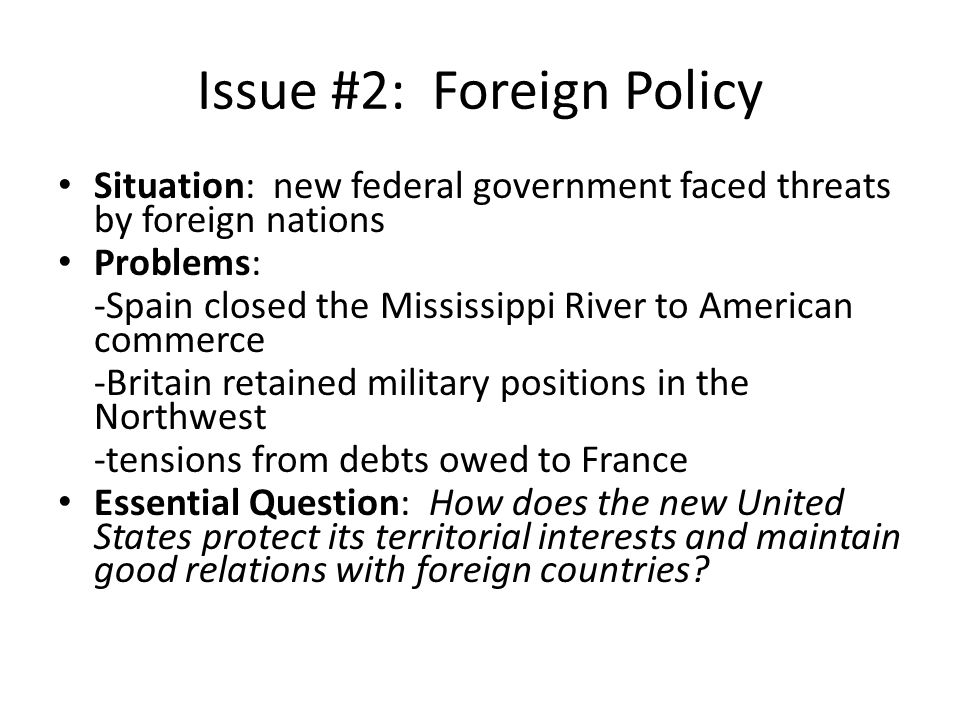 Issue #2: Foreign Policy Situation: new federal government faced threats by foreign nations Problems: -Spain closed the Mississippi River to American commerce -Britain retained military positions in the Northwest -tensions from debts owed to France Essential Question: How does the new United States protect its territorial interests and maintain good relations with foreign countries