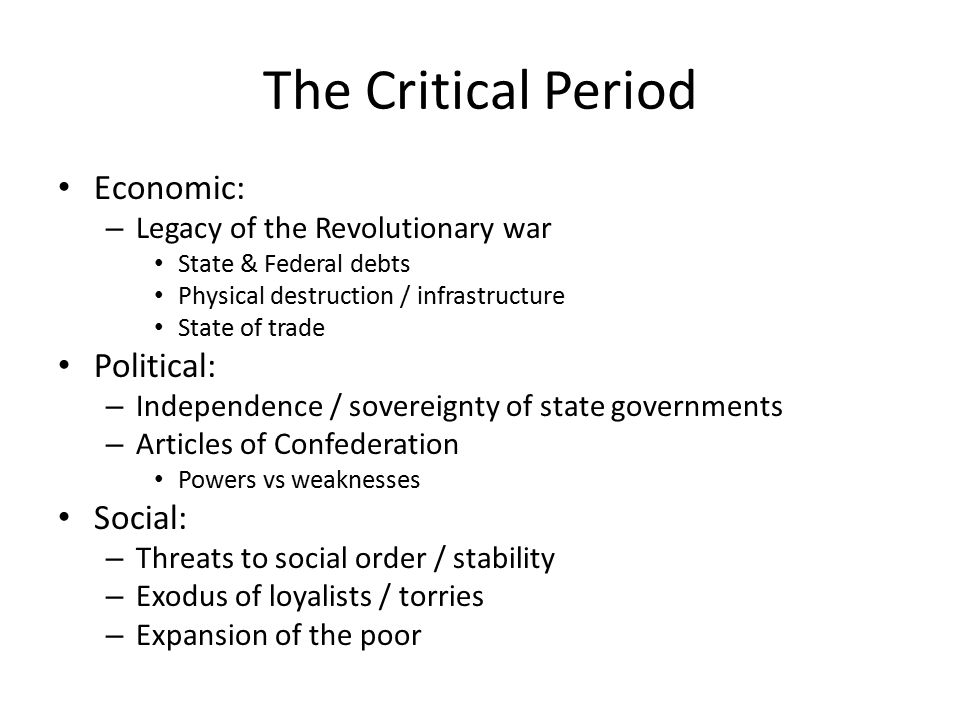 The Critical Period Economic: – Legacy of the Revolutionary war State & Federal debts Physical destruction / infrastructure State of trade Political: