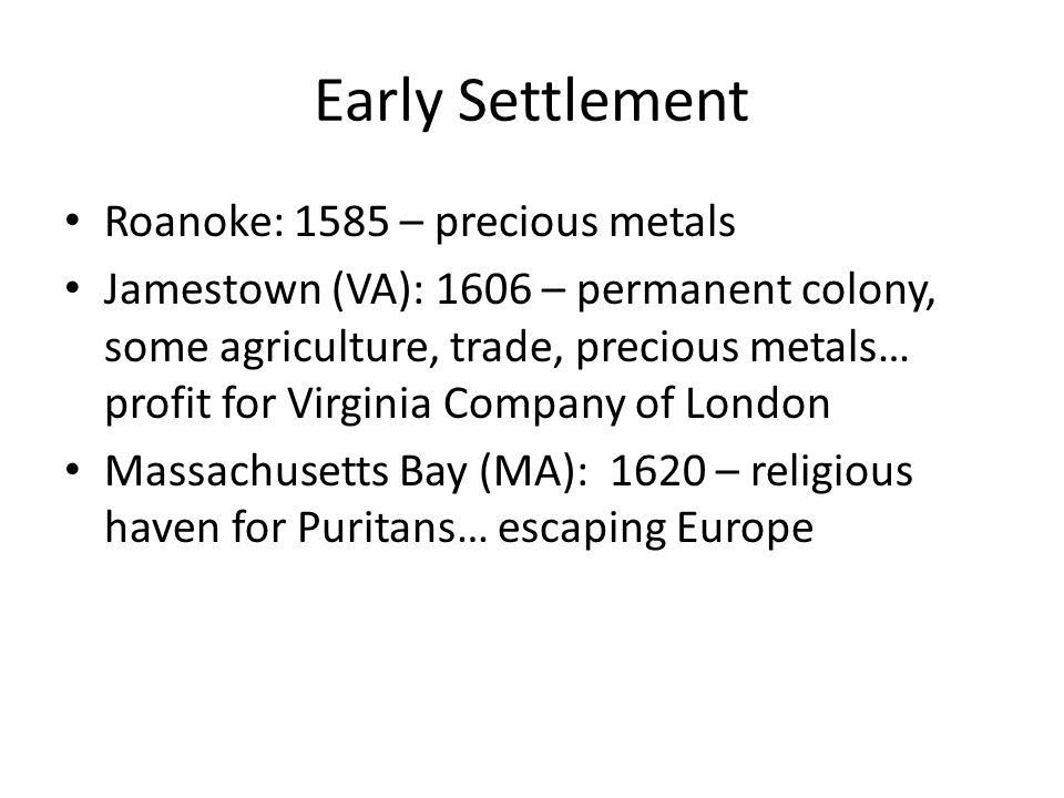 Early Settlement Roanoke: 1585 – precious metals Jamestown (VA): 1606 – permanent colony, some agriculture, trade, precious metals… profit for Virgini