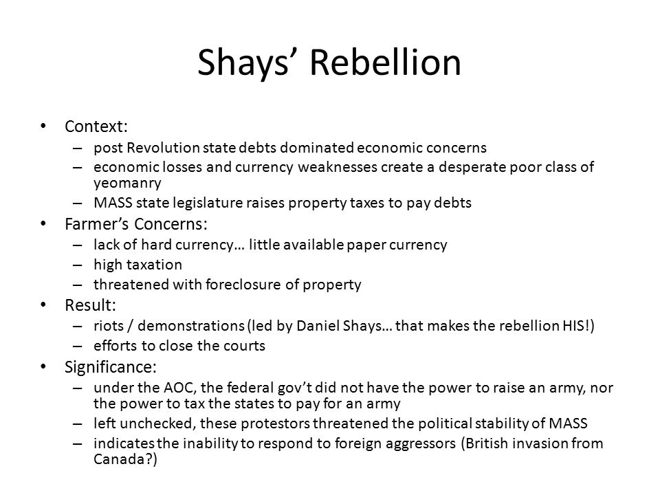 Shays' Rebellion Context: – post Revolution state debts dominated economic concerns – economic losses and currency weaknesses create a desperate poor class of yeomanry – MASS state legislature raises property taxes to pay debts Farmer's Concerns: – lack of hard currency… little available paper currency – high taxation – threatened with foreclosure of property Result: – riots / demonstrations (led by Daniel Shays… that makes the rebellion HIS!) – efforts to close the courts Significance: – under the AOC, the federal gov't did not have the power to raise an army, nor the power to tax the states to pay for an army – left unchecked, these protestors threatened the political stability of MASS – indicates the inability to respond to foreign aggressors (British invasion from Canada )