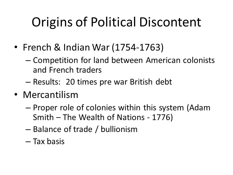 Origins of Political Discontent French & Indian War (1754-1763) – Competition for land between American colonists and French traders – Results: 20 times pre war British debt Mercantilism – Proper role of colonies within this system (Adam Smith – The Wealth of Nations - 1776) – Balance of trade / bullionism – Tax basis