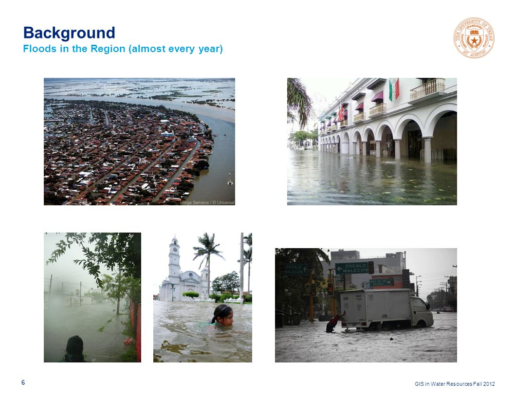 GIS in Water Resources Fall 2012 6 Background Floods in the Region (almost every year)