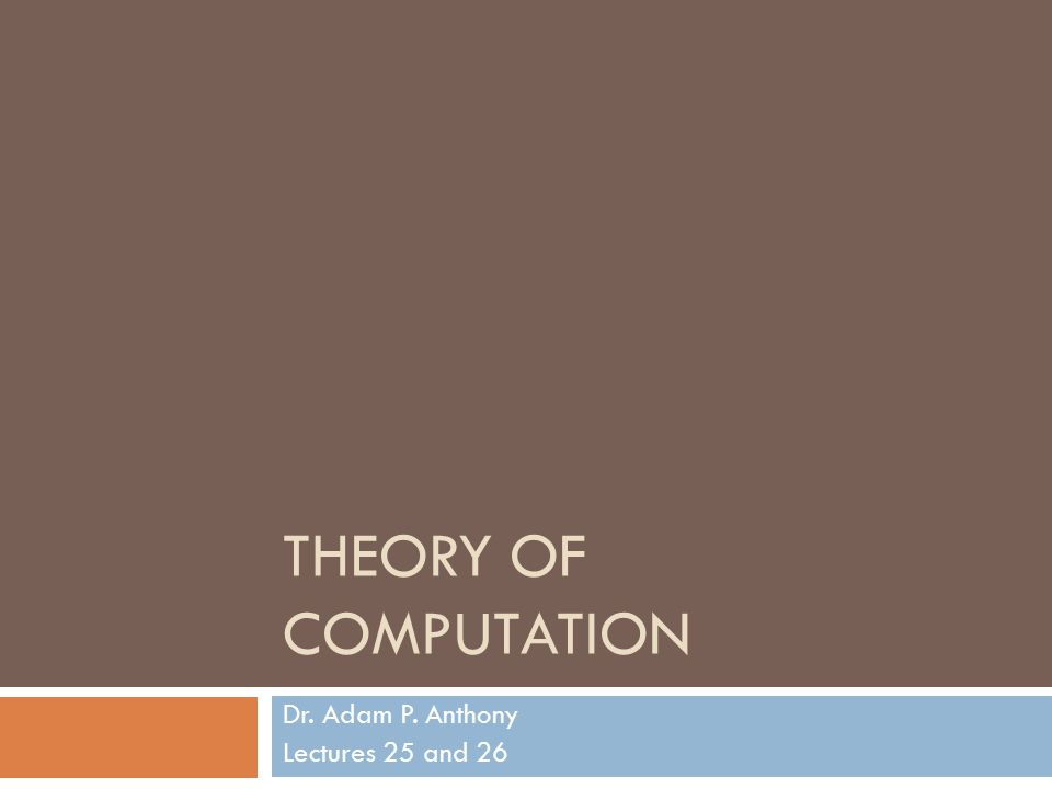THEORY OF COMPUTATION Dr. Adam P. Anthony Lectures 25 and 26