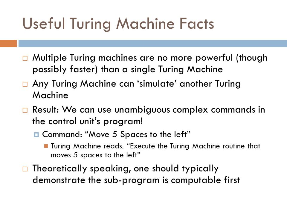 Useful Turing Machine Facts  Multiple Turing machines are no more powerful (though possibly faster) than a single Turing Machine  Any Turing Machine can 'simulate' another Turing Machine  Result: We can use unambiguous complex commands in the control unit's program.