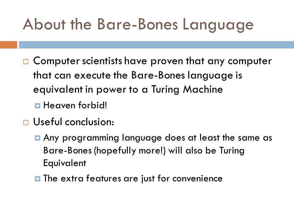 About the Bare-Bones Language  Computer scientists have proven that any computer that can execute the Bare-Bones language is equivalent in power to a Turing Machine  Heaven forbid.