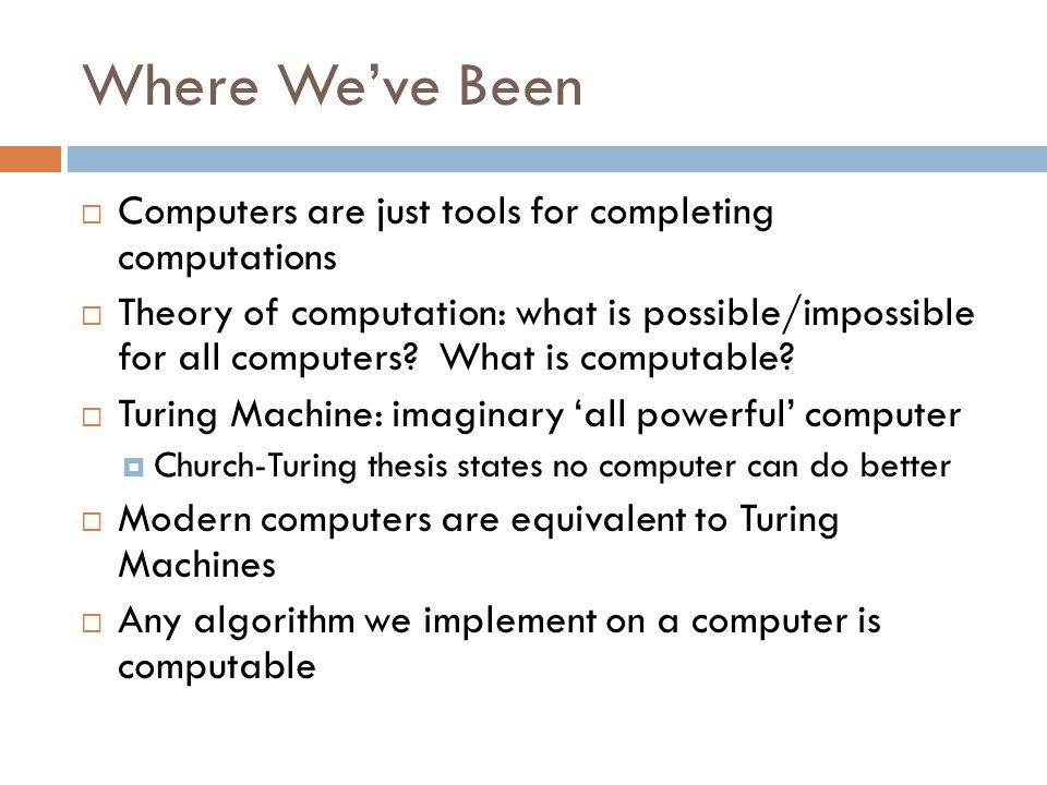 Where We've Been  Computers are just tools for completing computations  Theory of computation: what is possible/impossible for all computers.