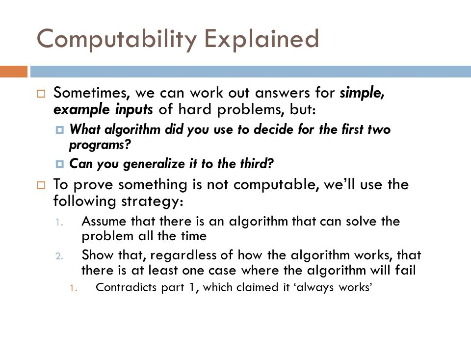 Computability Explained  Sometimes, we can work out answers for simple, example inputs of hard problems, but:  What algorithm did you use to decide for the first two programs.