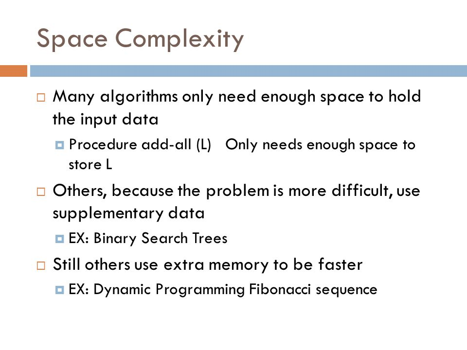 Space Complexity  Many algorithms only need enough space to hold the input data  Procedure add-all (L) Only needs enough space to store L  Others, because the problem is more difficult, use supplementary data  EX: Binary Search Trees  Still others use extra memory to be faster  EX: Dynamic Programming Fibonacci sequence