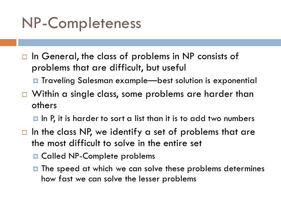 NP-Completeness  In General, the class of problems in NP consists of problems that are difficult, but useful  Traveling Salesman example—best solution is exponential  Within a single class, some problems are harder than others  In P, it is harder to sort a list than it is to add two numbers  In the class NP, we identify a set of problems that are the most difficult to solve in the entire set  Called NP-Complete problems  The speed at which we can solve these problems determines how fast we can solve the lesser problems