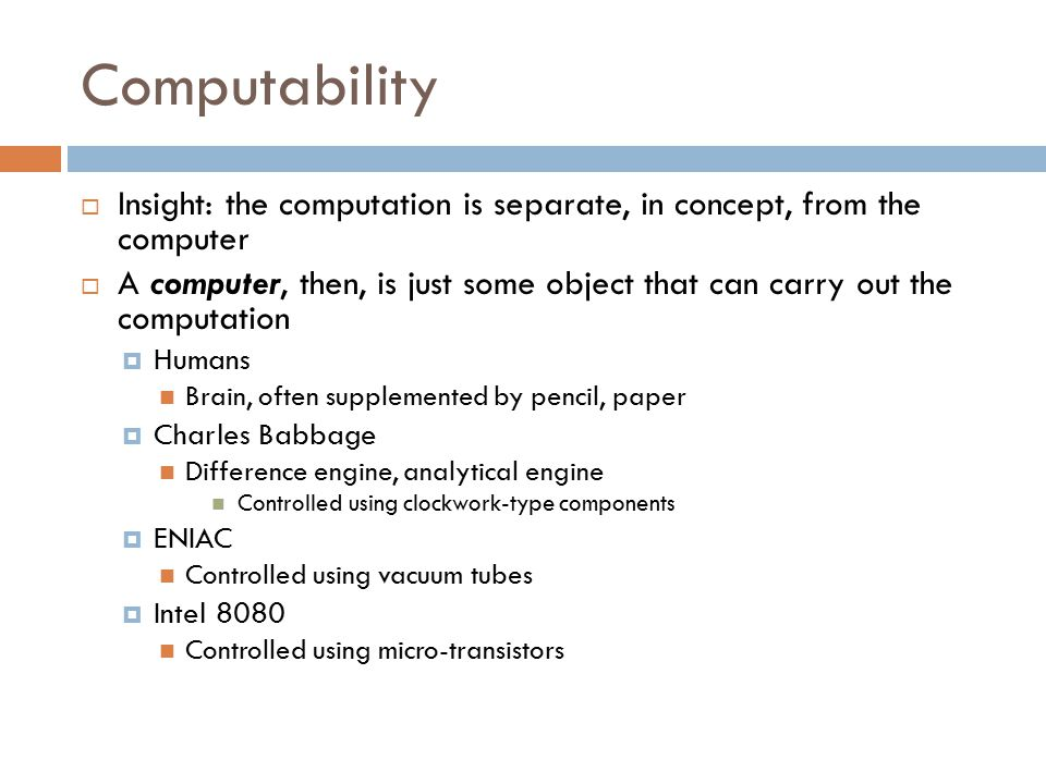 Computability  Insight: the computation is separate, in concept, from the computer  A computer, then, is just some object that can carry out the computation  Humans Brain, often supplemented by pencil, paper  Charles Babbage Difference engine, analytical engine Controlled using clockwork-type components  ENIAC Controlled using vacuum tubes  Intel 8080 Controlled using micro-transistors