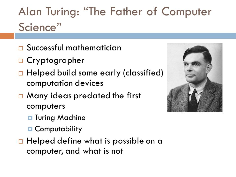 Alan Turing: The Father of Computer Science  Successful mathematician  Cryptographer  Helped build some early (classified) computation devices  Many ideas predated the first computers  Turing Machine  Computability  Helped define what is possible on a computer, and what is not