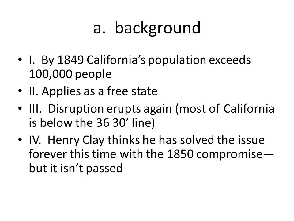 a. background I. By 1849 California's population exceeds 100,000 people II. Applies as a free state III. Disruption erupts again (most of California i