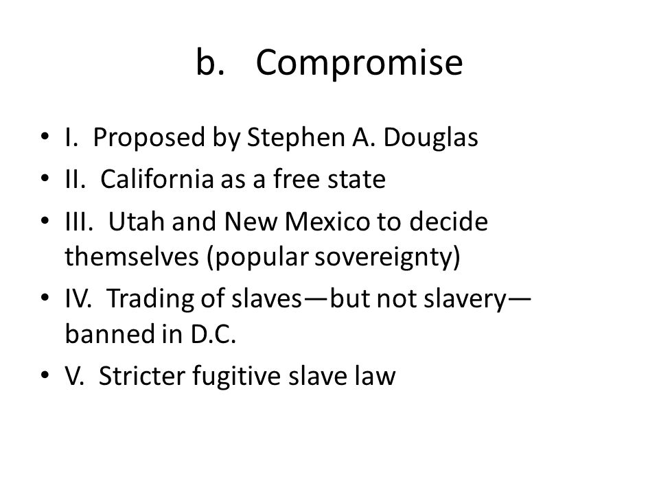 b.Compromise I. Proposed by Stephen A. Douglas II. California as a free state III. Utah and New Mexico to decide themselves (popular sovereignty) IV.