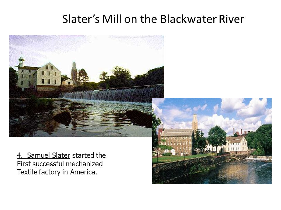 Slater's Mill on the Blackwater River 4. Samuel Slater started the First successful mechanized Textile factory in America.
