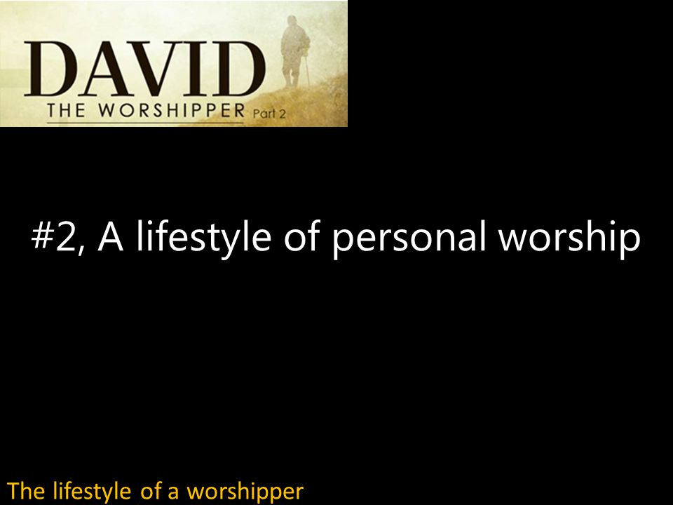 #2, A lifestyle of personal worship The lifestyle of a worshipper
