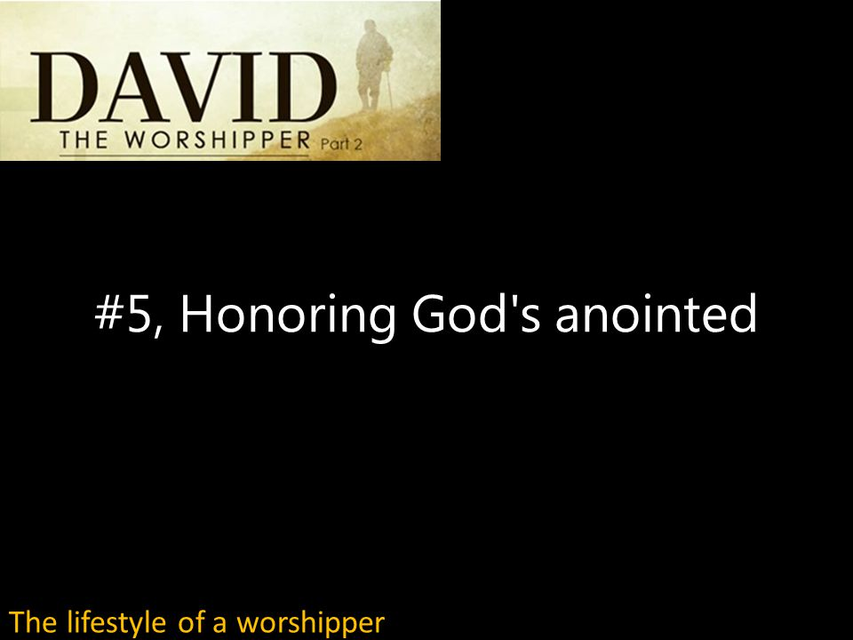 #5, Honoring God s anointed The lifestyle of a worshipper