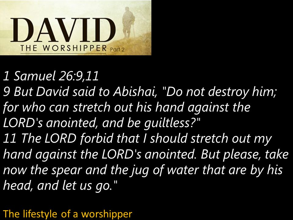 1 Samuel 26:9,11 9 But David said to Abishai, Do not destroy him; for who can stretch out his hand against the LORD s anointed, and be guiltless 11 The LORD forbid that I should stretch out my hand against the LORD s anointed.