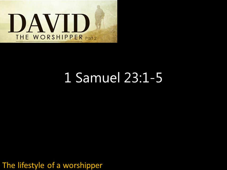 1 Samuel 23:1-5 The lifestyle of a worshipper