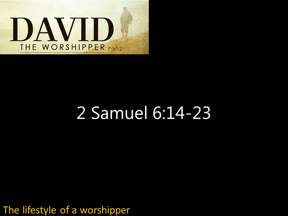 2 Samuel 6:14-23 The lifestyle of a worshipper