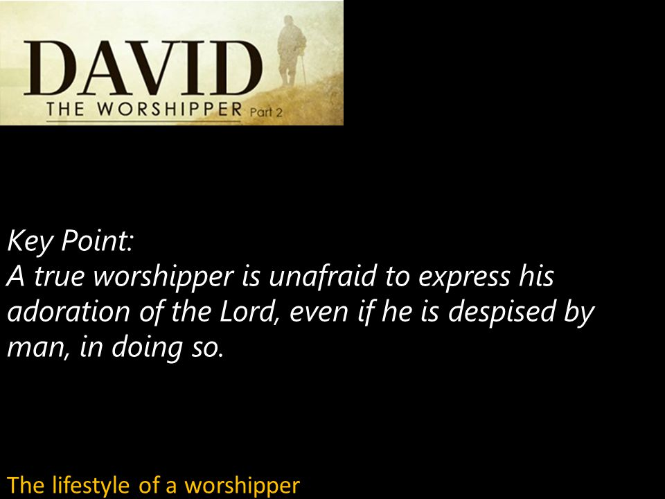 Key Point: A true worshipper is unafraid to express his adoration of the Lord, even if he is despised by man, in doing so.