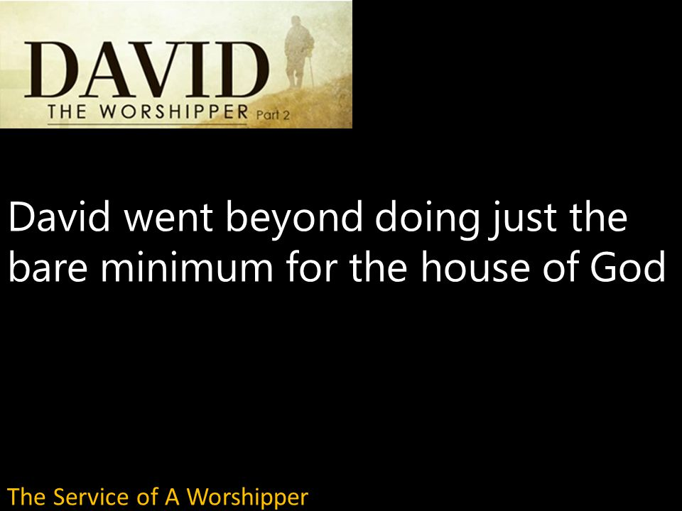 David went beyond doing just the bare minimum for the house of God The Service of A Worshipper