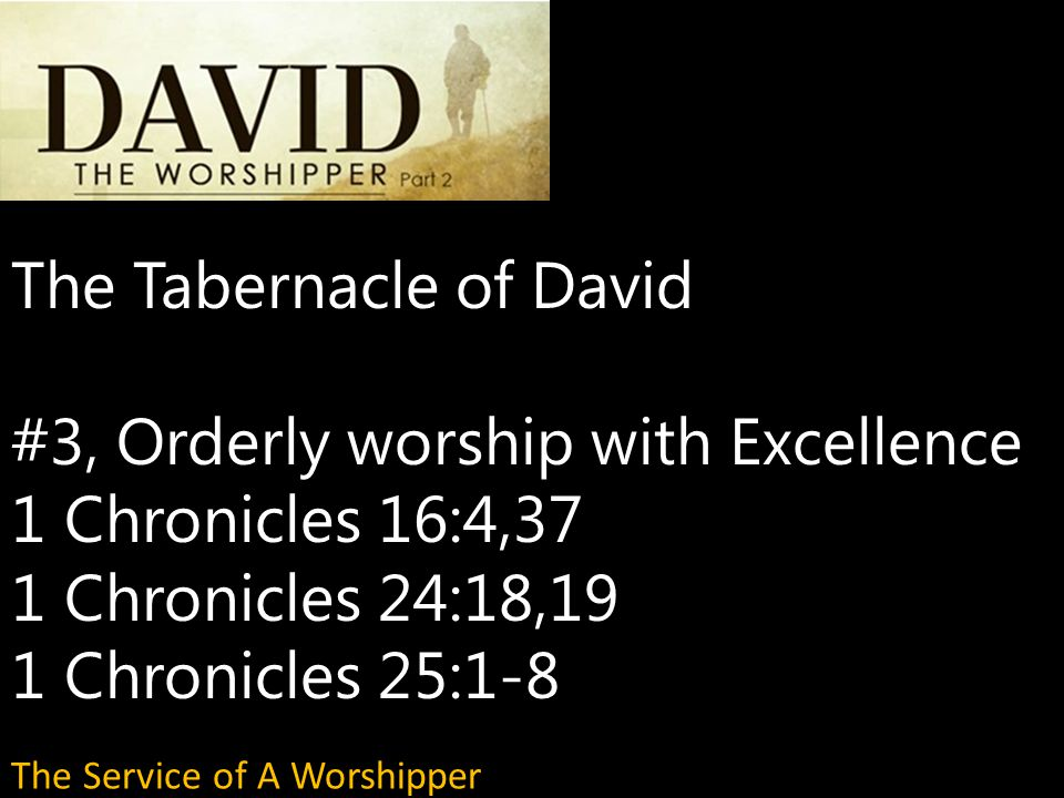 The Tabernacle of David #3, Orderly worship with Excellence 1 Chronicles 16:4,37 1 Chronicles 24:18,19 1 Chronicles 25:1-8 The Service of A Worshipper
