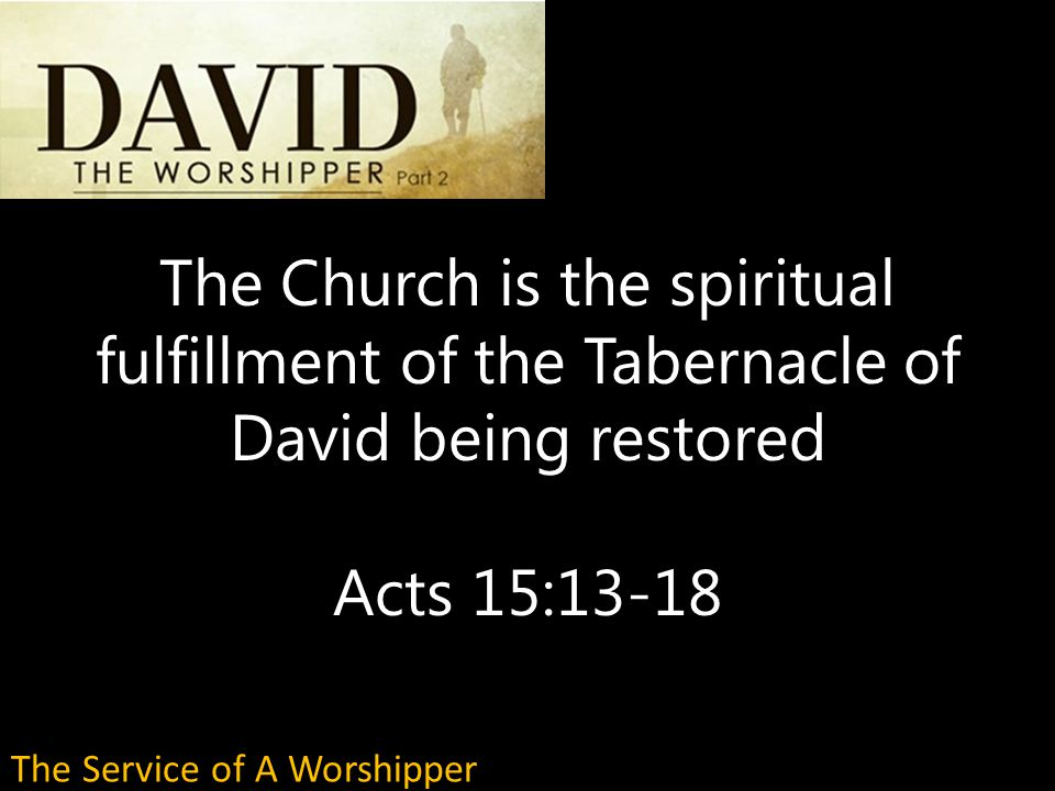 The Church is the spiritual fulfillment of the Tabernacle of David being restored Acts 15:13-18 The Service of A Worshipper