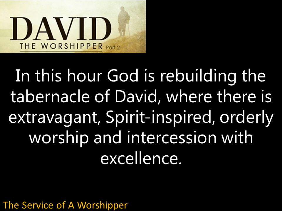 In this hour God is rebuilding the tabernacle of David, where there is extravagant, Spirit-inspired, orderly worship and intercession with excellence.