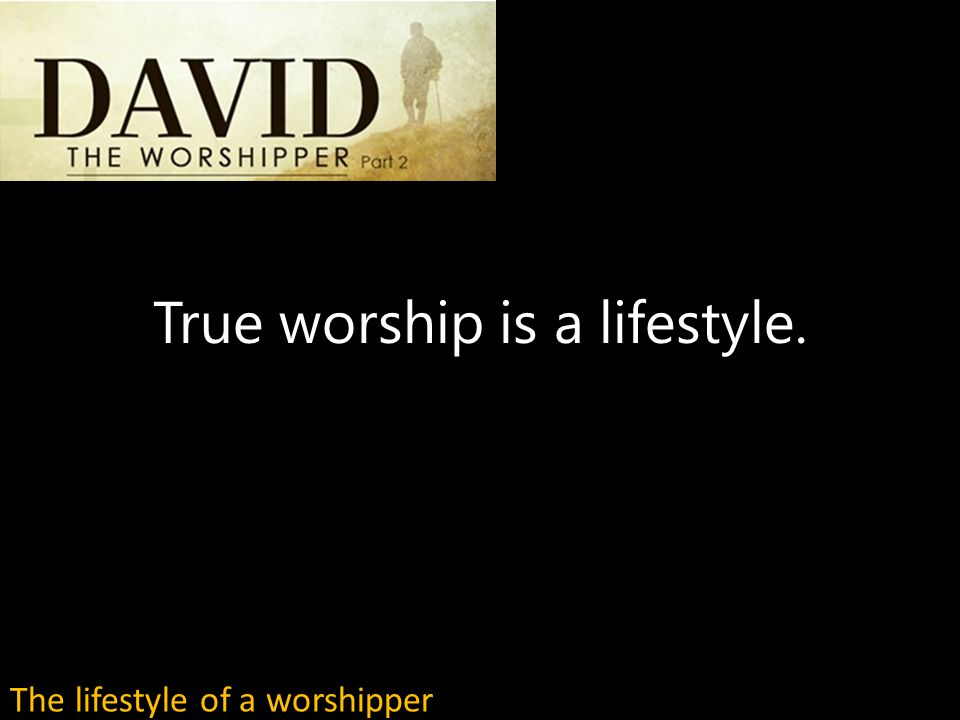 True worship is a lifestyle. The lifestyle of a worshipper