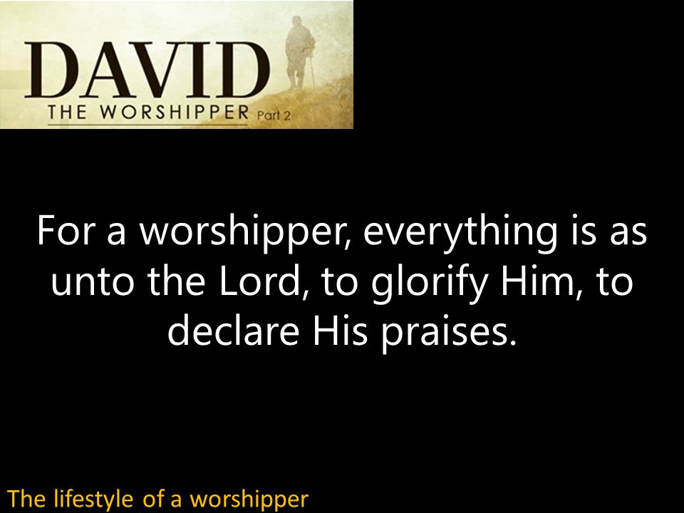 For a worshipper, everything is as unto the Lord, to glorify Him, to declare His praises.