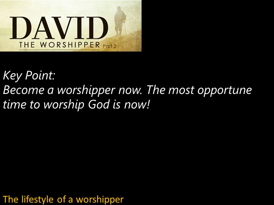Key Point: Become a worshipper now. The most opportune time to worship God is now.