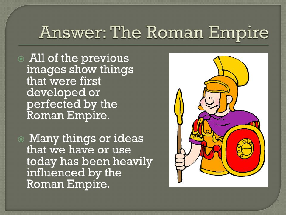  All of the previous images show things that were first developed or perfected by the Roman Empire.