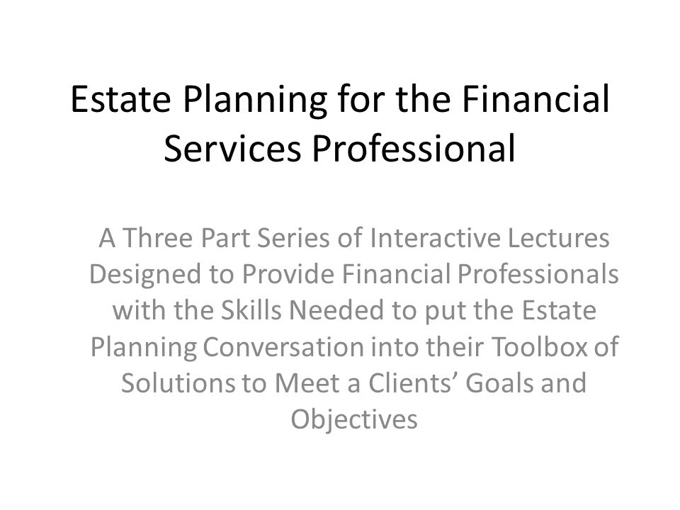 Estate Planning for the Financial Services Professional A Three Part Series of Interactive Lectures Designed to Provide Financial Professionals with t