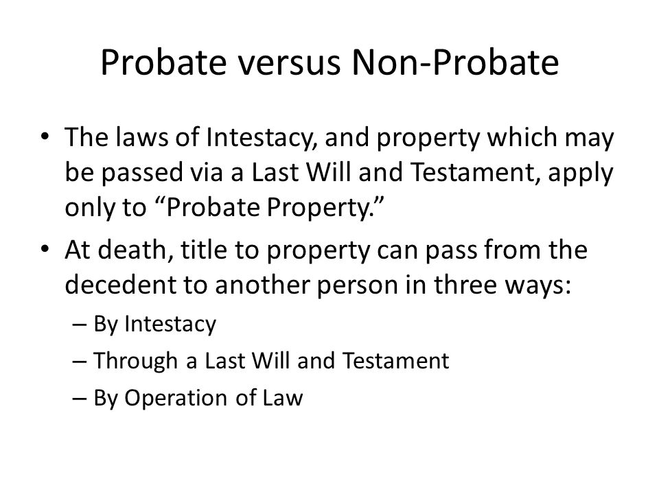 "Probate versus Non-Probate The laws of Intestacy, and property which may be passed via a Last Will and Testament, apply only to ""Probate Property."" At"