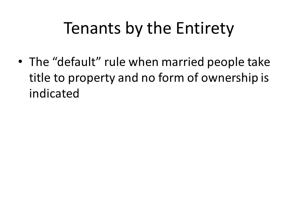 "Tenants by the Entirety The ""default"" rule when married people take title to property and no form of ownership is indicated"