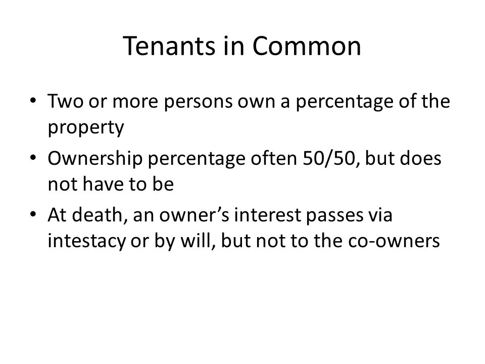 Tenants in Common Two or more persons own a percentage of the property Ownership percentage often 50/50, but does not have to be At death, an owner's