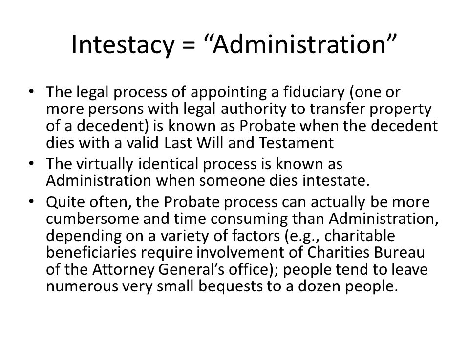 Intestacy = Administration The legal process of appointing a fiduciary (one or more persons with legal authority to transfer property of a decedent) is known as Probate when the decedent dies with a valid Last Will and Testament The virtually identical process is known as Administration when someone dies intestate.