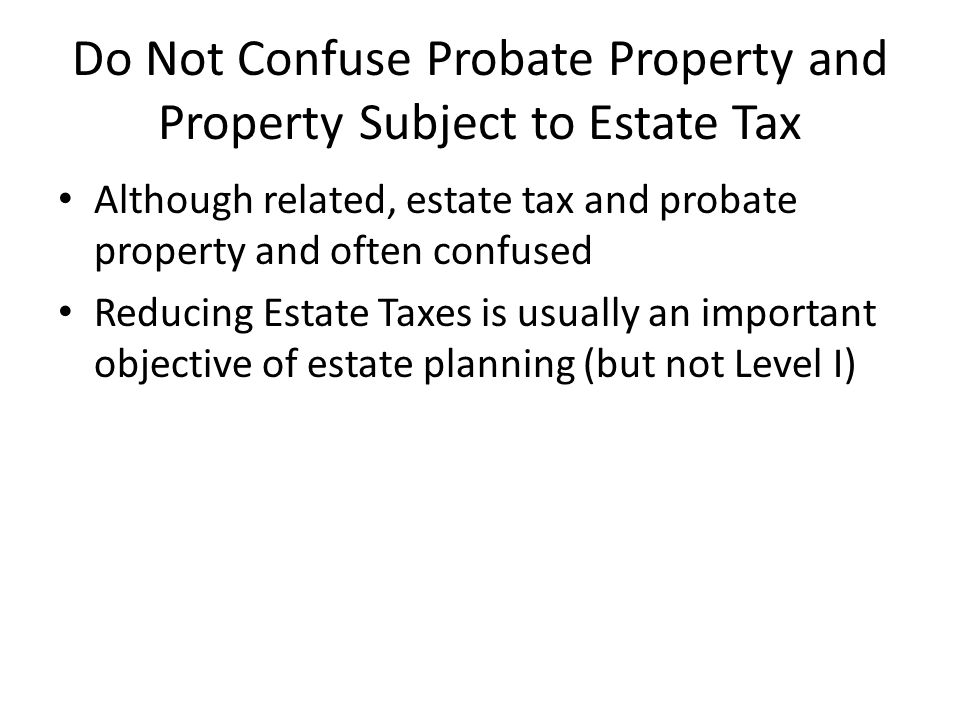 Do Not Confuse Probate Property and Property Subject to Estate Tax Although related, estate tax and probate property and often confused Reducing Estat