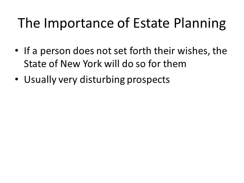 The Importance of Estate Planning If a person does not set forth their wishes, the State of New York will do so for them Usually very disturbing prosp