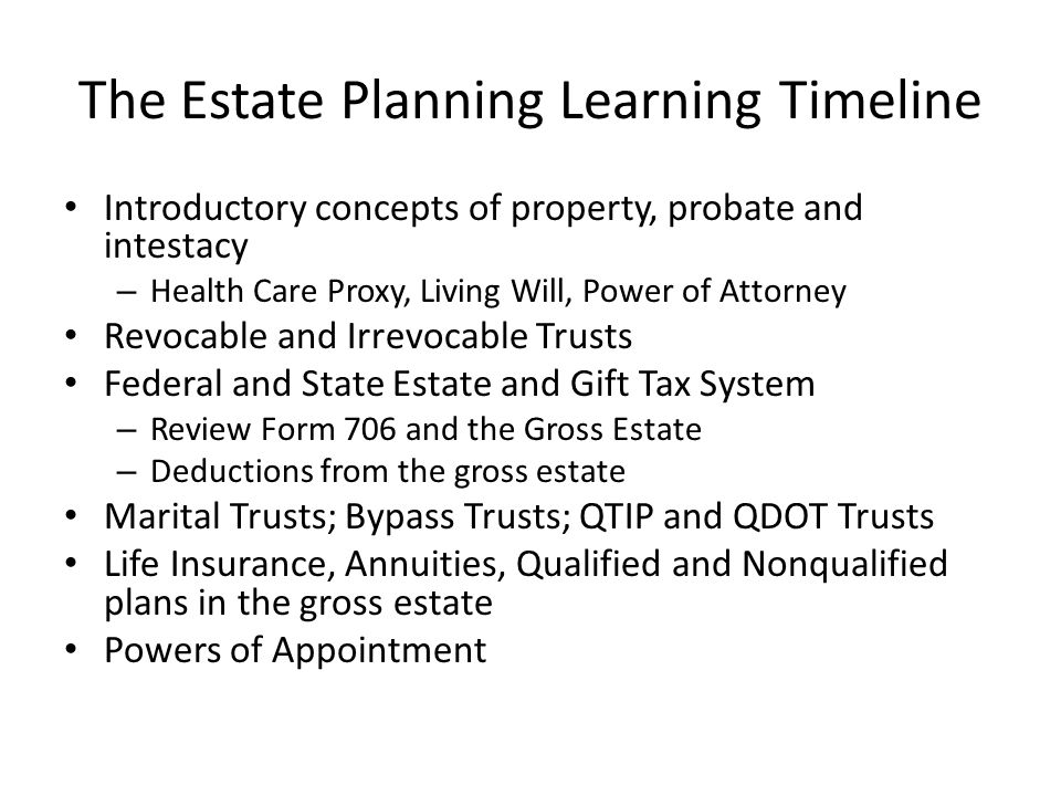 The Estate Planning Learning Timeline Introductory concepts of property, probate and intestacy – Health Care Proxy, Living Will, Power of Attorney Rev