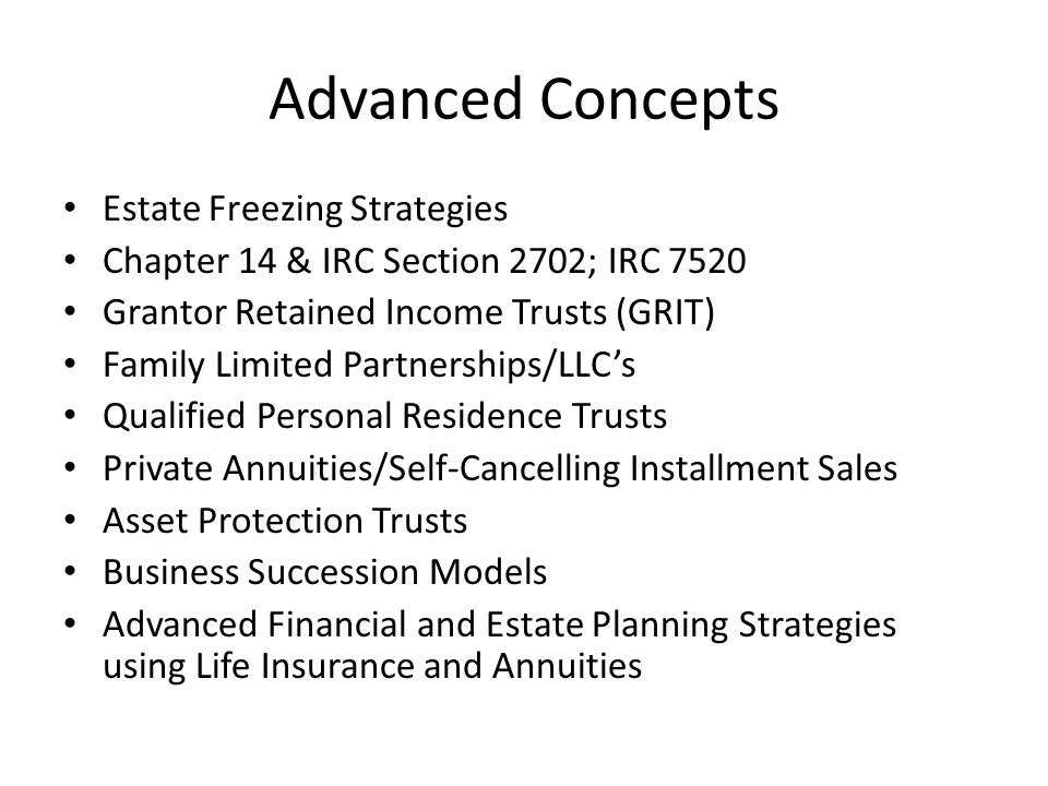 Advanced Concepts Estate Freezing Strategies Chapter 14 & IRC Section 2702; IRC 7520 Grantor Retained Income Trusts (GRIT) Family Limited Partnerships/LLC's Qualified Personal Residence Trusts Private Annuities/Self-Cancelling Installment Sales Asset Protection Trusts Business Succession Models Advanced Financial and Estate Planning Strategies using Life Insurance and Annuities