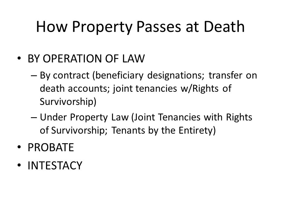 How Property Passes at Death BY OPERATION OF LAW – By contract (beneficiary designations; transfer on death accounts; joint tenancies w/Rights of Survivorship) – Under Property Law (Joint Tenancies with Rights of Survivorship; Tenants by the Entirety) PROBATE INTESTACY