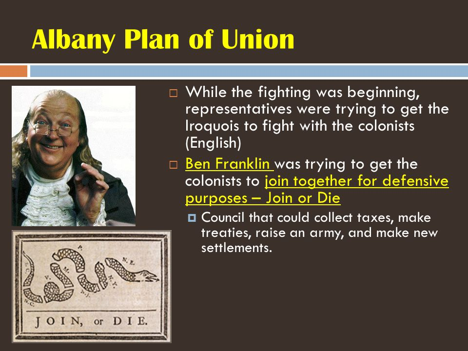 Albany Plan of Union  While the fighting was beginning, representatives were trying to get the Iroquois to fight with the colonists (English)  Ben Franklin was trying to get the colonists to join together for defensive purposes – Join or Die  Council that could collect taxes, make treaties, raise an army, and make new settlements.