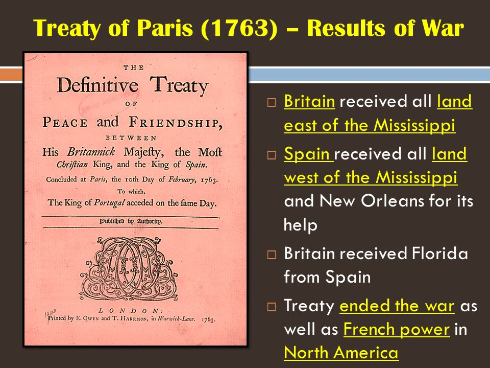 Treaty of Paris (1763) – Results of War  Britain received all land east of the Mississippi  Spain received all land west of the Mississippi and New Orleans for its help  Britain received Florida from Spain  Treaty ended the war as well as French power in North America