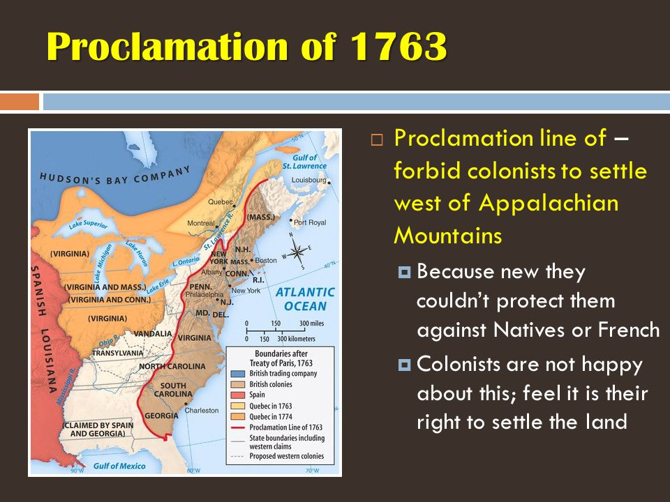 Proclamation of 1763  Proclamation line of – forbid colonists to settle west of Appalachian Mountains  Because new they couldn't protect them against Natives or French  Colonists are not happy about this; feel it is their right to settle the land